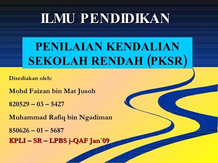 ILMU PENDIDIKAN  PENILAIAN KENDALIAN SEKOLAH RENDAH (PKSR) Disediakan oleh: Mohd Faizan bin Mat Jusoh 820529 – 03 – 5427  ...
