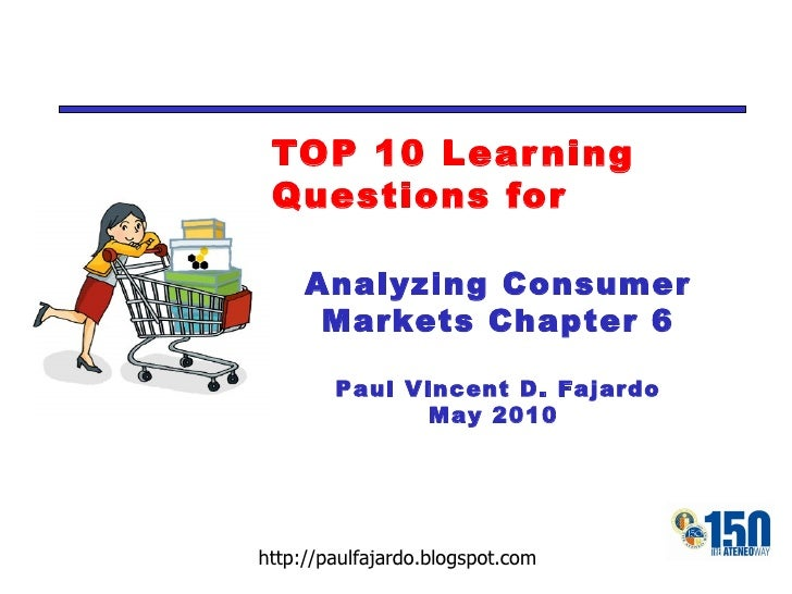 TOP 10 Learning Questions for Analyzing Consumer Markets Chapter 6 Paul Vincent D. Fajardo May 2010