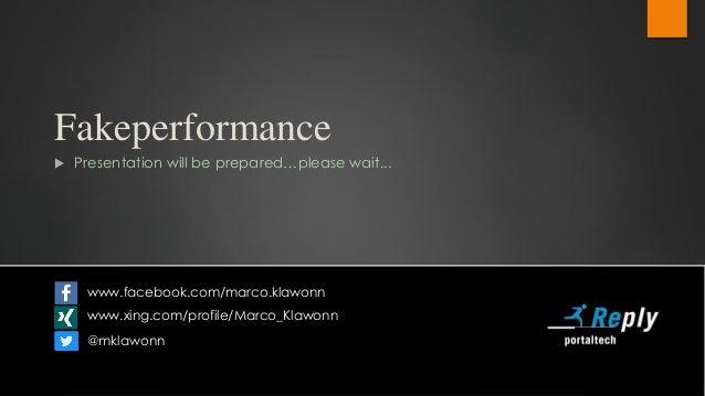 Fakeperformance  Presentation will be prepared…please wait... www.facebook.com/marco.klawonn www.xing.com/profile/Marco_K...