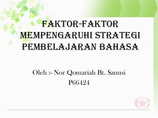 FAKTOR-FAKTORMEMPENGARUHI STRATEGIPEMBELAJARAN BAHASA  Oleh :- Nor Qomariah Bt. Sanusi              P66424