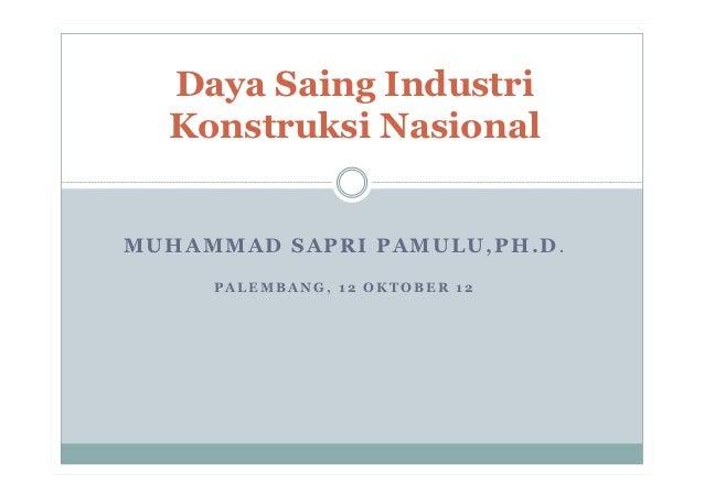 Daya Saing Industri  Konstruksi NasionalMUHAMMAD SAPRI PAMULU,PH.D.     PALEMBANG, 12 OKTOBER 12