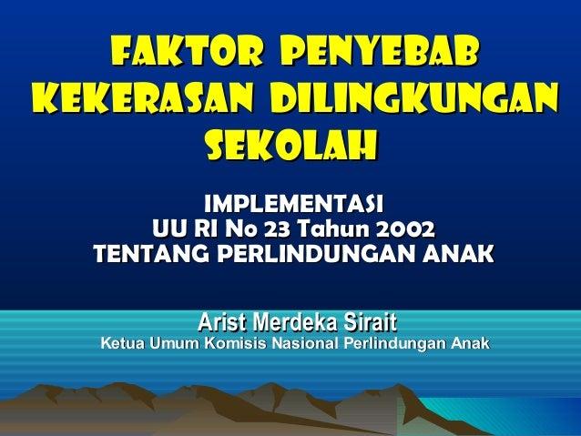 FAKTOR PENYEBAB KEKERASAN DILINGKUNGAN SEKOLAH IMPLEMENTASI UU RI No 23 Tahun 2002 TENTANG PERLINDUNGAN ANAK Arist Merdeka...