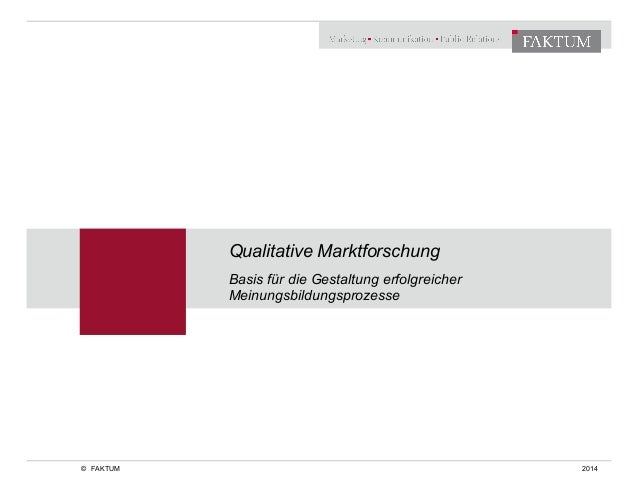 Qualitative Marktforschung  Basis für die Gestaltung erfolgreicher  Meinungsbildungsprozesse  © FAKTUM 2014