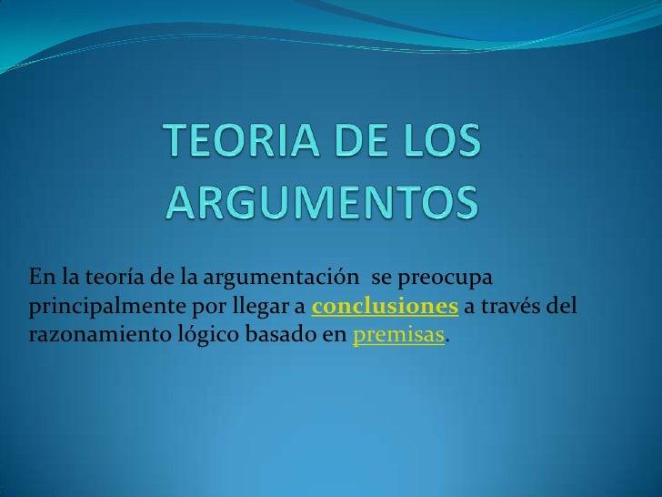 TEORIA DE LOS ARGUMENTOS<br />En la teoría de la argumentación se preocupa principalmente por llegar a conclusionesa travé...
