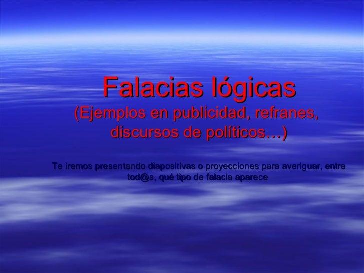 Falacias lógicas     (Ejemplos en publicidad, refranes,          discursos de políticos…)Te iremos presentando diapositiva...