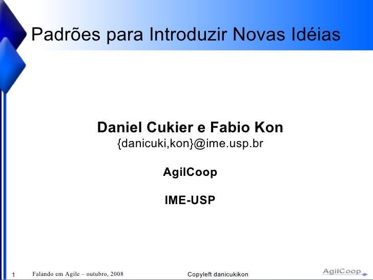 Padrões para Introduzir Novas Idéias Daniel Cukier e Fabio Kon {danicuki,kon}@ime.usp.br AgilCoop IME-USP