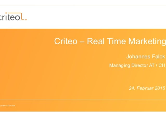 opyright © 2015 Criteo Criteo – Real Time Marketing Johannes Falck Managing Director AT / CH 24. Februar 2015