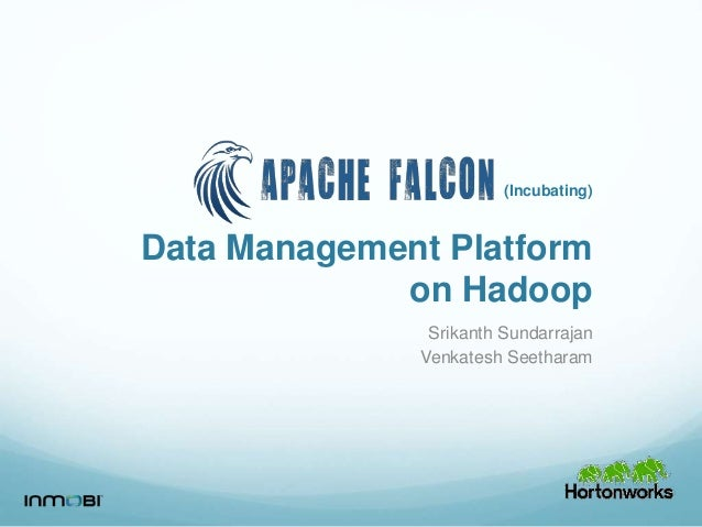 Data Management Platform on Hadoop Srikanth Sundarrajan Venkatesh Seetharam (Incubating)