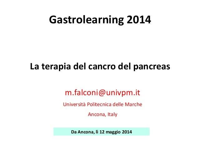 La terapia del cancro del pancreas m.falconi@univpm.it Università Politecnica delle Marche Ancona, Italy Da Ancona, lì 12 ...
