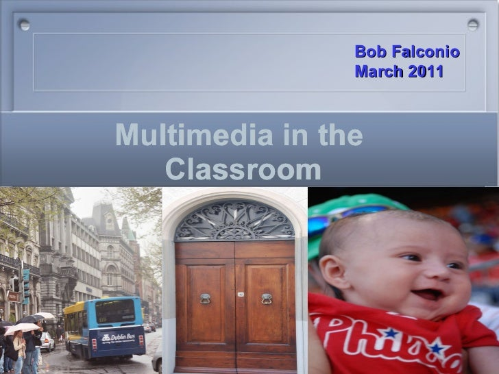 Multimedia in the  Classroom Bob Falconio  March 2011