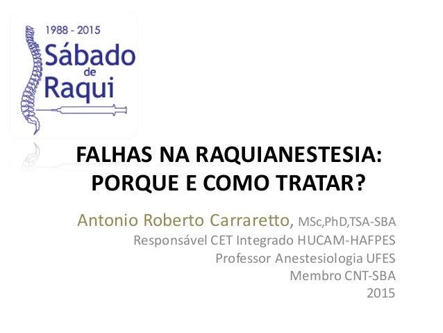 FALHAS NA RAQUIANESTESIA: PORQUE E  COMO TRATAR? Antonio  Roberto  Carraretto,  MSc,PhD,TSA-‐SBA Responsável CET...