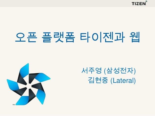 오픈 플랫폼 타이젠과 웹 서주영 (삼성전자) 김현중 (Lateral)