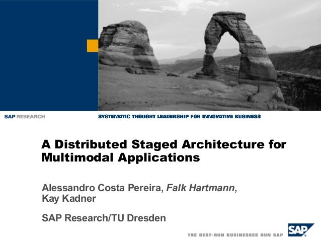 A Distributed Staged Architecture for Multimodal Applications Alessandro Costa Pereira, Falk Hartmann, Kay Kadner SAP Rese...