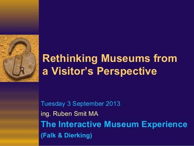 Rethinking Museums from a Visitor's Perspective Tuesday 3 September 2013 ing. Ruben Smit MA The Interactive Museum Experie...