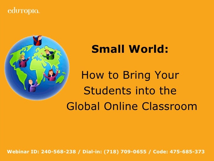 Small World:   How to Bring Your  Students into the  Global Online Classroom Webinar ID: 240-568-238 / Dial-in: (718) 709-...
