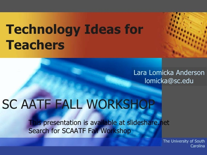 Technology Ideas for Teachers The University of South Carolina Lara Lomicka Anderson [email_address] SC AATF FALL WORKSHOP...
