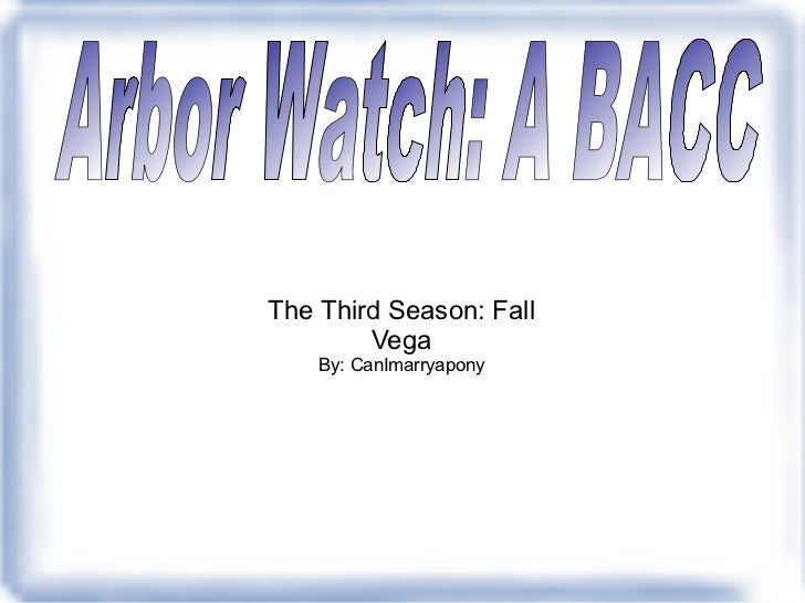 The Third Season: Fall Vega By: CanImarryapony Arbor Watch: A BACC