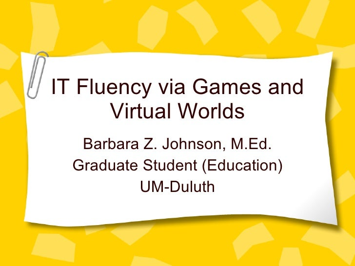 IT Fluency via Games and Virtual Worlds Barbara Z. Johnson, M.Ed. Graduate Student (Education) UM-Duluth