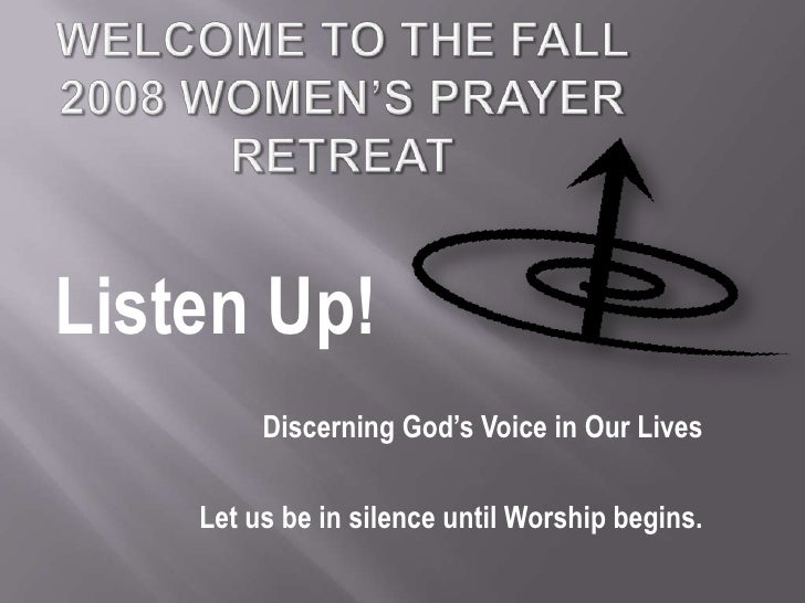 Welcome to the Fall 2008 Women's Prayer Retreat<br />Listen Up!<br />Discerning God's Voice in Our Lives<br />Let us be in...