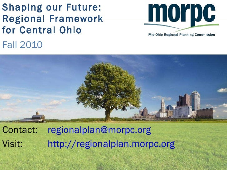 Shaping our Future: Regional Framework  for Central Ohio Fall 2010 <ul><li>Contact:  [email_address] </li></ul><ul><li>Vis...