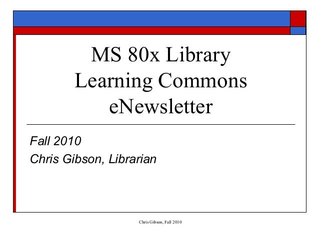 Chris Gibson, Fall 2010 MS 80x Library Learning Commons eNewsletter Fall 2010 Chris Gibson, Librarian