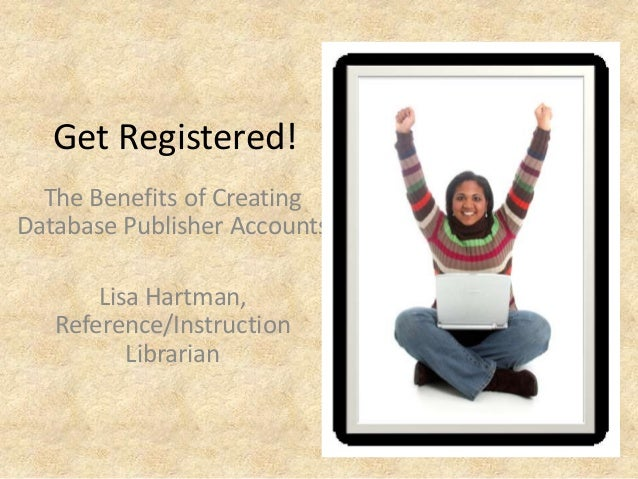 Get Registered! The Benefits of Creating Database Publisher Accounts Lisa Hartman, Reference/Instruction Librarian
