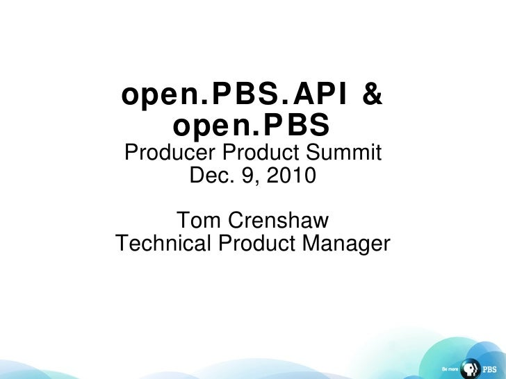 open.PBS.API & open.PBS Producer Product Summit Dec. 9, 2010 Tom Crenshaw Technical Product Manager