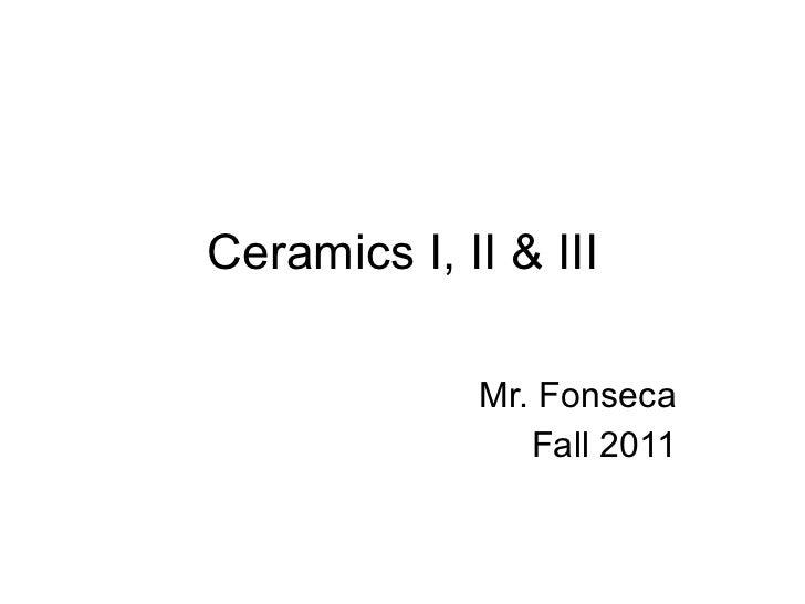 Ceramics I, II & III Mr. Fonseca Fall 2011