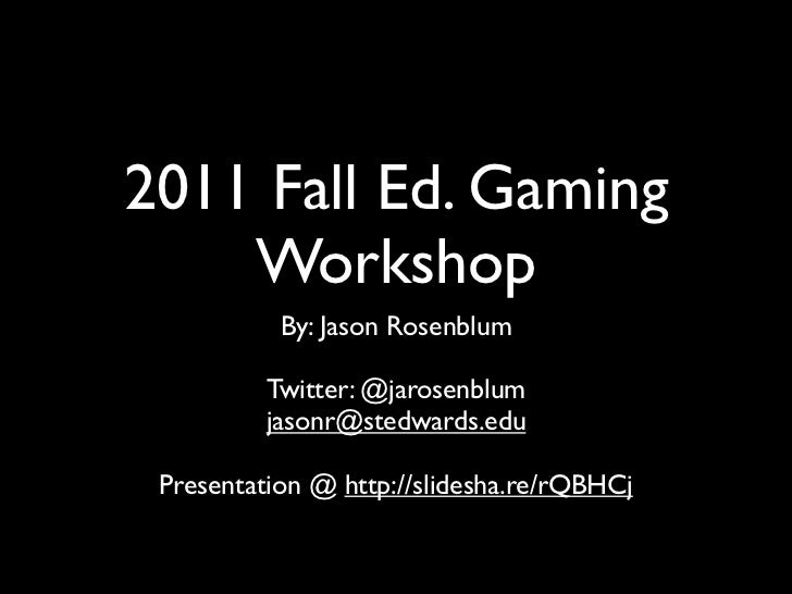 2011 Fall Ed. Gaming    Workshop           By: Jason Rosenblum          Twitter: @jarosenblum          jasonr@stedwards.ed...
