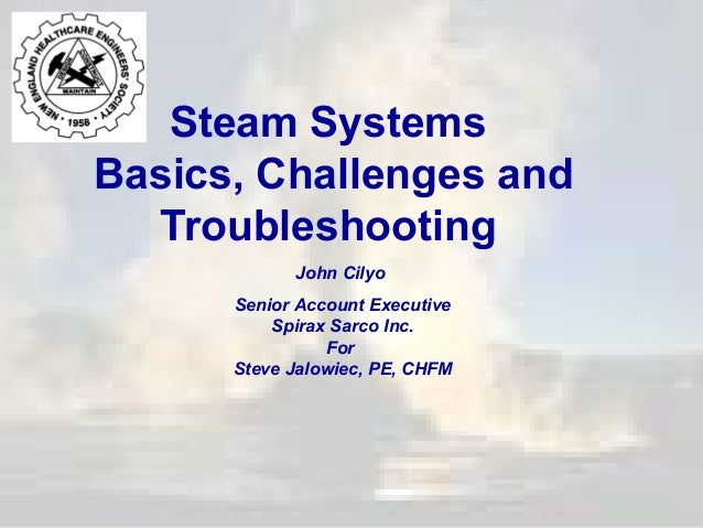 Steam Systems Basics, Challenges and Troubleshooting John Cilyo Senior Account Executive Spirax Sarco Inc. For Steve Jalow...