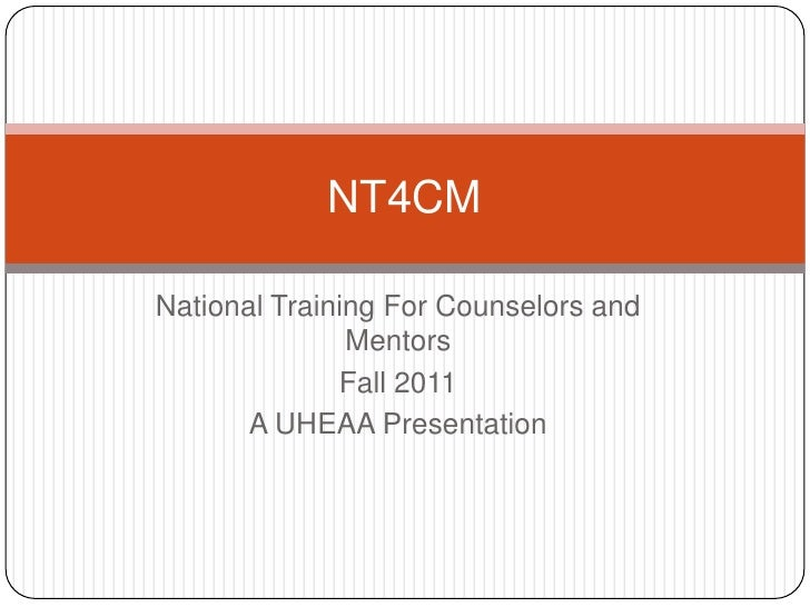 National Training For Counselors and Mentors <br />Fall 2011 <br />A UHEAA Presentation<br />NT4CM<br />