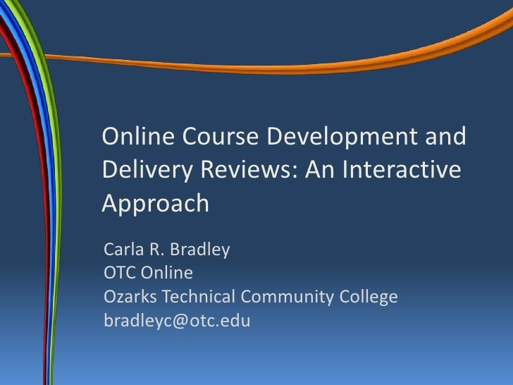 Online Course Development and Delivery Reviews: An Interactive Approach <br />Carla R. BradleyOTC OnlineOzarks Technical C...