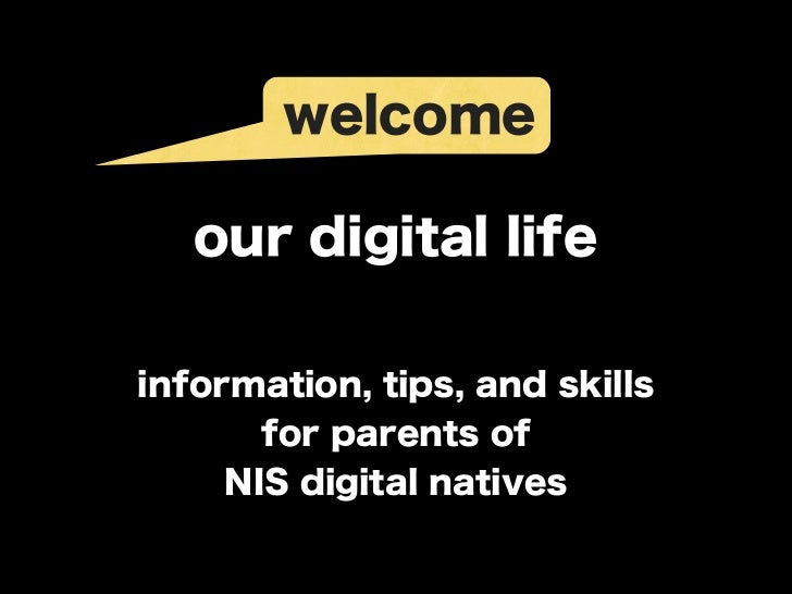 welcome   our digital lifeinformation, tips, and skills       for parents of     NIS digital natives