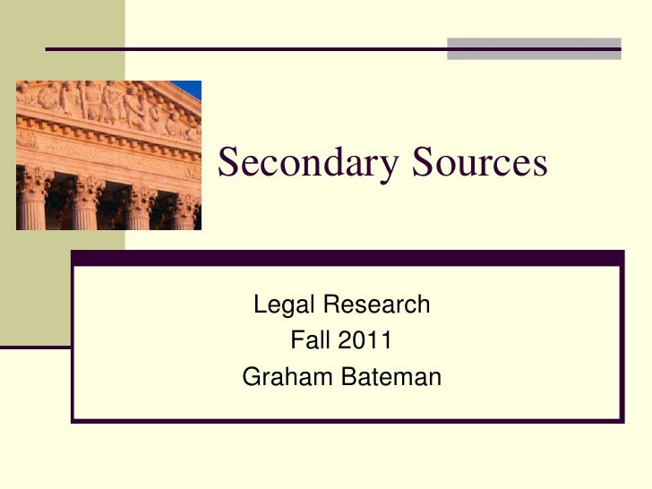 Secondary Sources<br />Legal Research <br />Fall 2011<br />Graham Bateman<br />