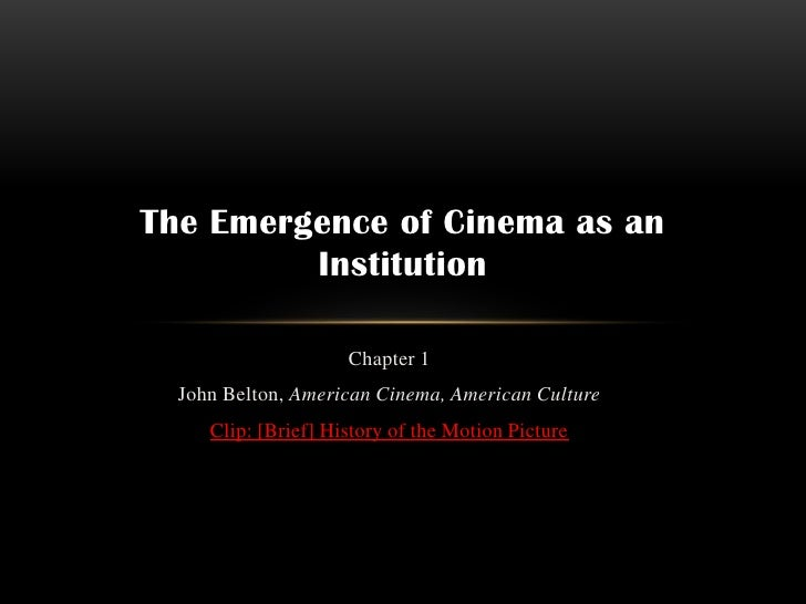 The Emergence of Cinema as an         Institution                     Chapter 1  John Belton, American Cinema, American Cu...