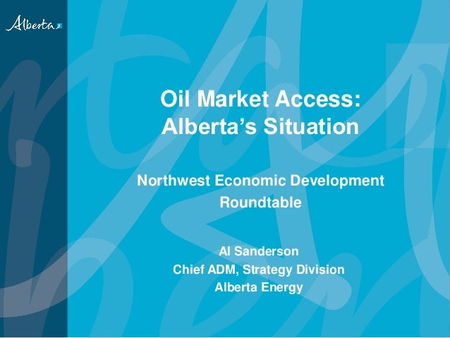 Oil Market Access: Alberta's Situation Northwest Economic Development Roundtable Al Sanderson Chief ADM, Strategy Division...