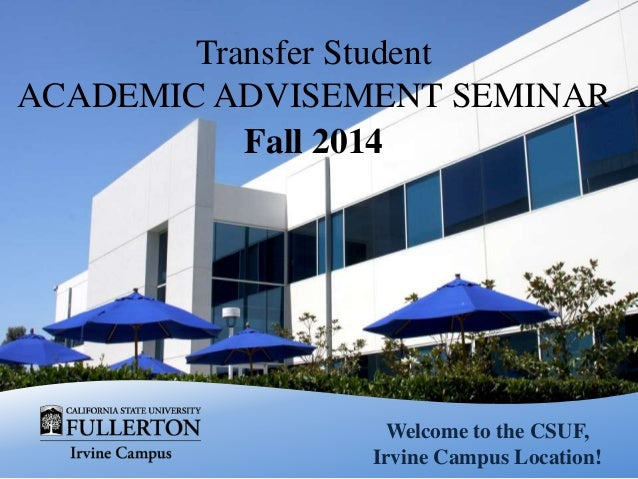 Welcome to the CSUF, Irvine Campus Location! Transfer Student ACADEMIC ADVISEMENT SEMINAR Fall 2014
