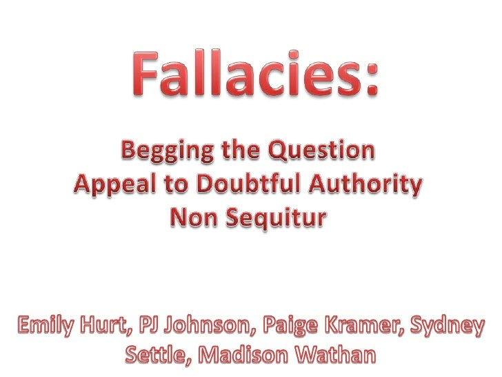Fallacies:<br />Begging the Question<br />Appeal to Doubtful Authority<br />Non Sequitur<br />Emily Hurt, PJ Johnson, Paig...