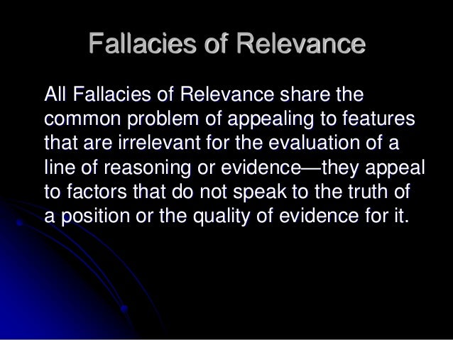 the fallacy of relevance Like the ad hominem fallacy above, it is a fallacy of relevance personal attacks, and emotional appeals, aren't strictly relevant to whether something is true or false personal attacks, and emotional appeals, aren't strictly relevant to whether something is true or false.