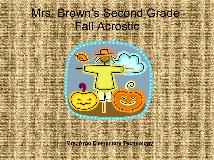Mrs. Brown's Second Grade  Fall Acrostic Mrs. Argo Elementary Technology