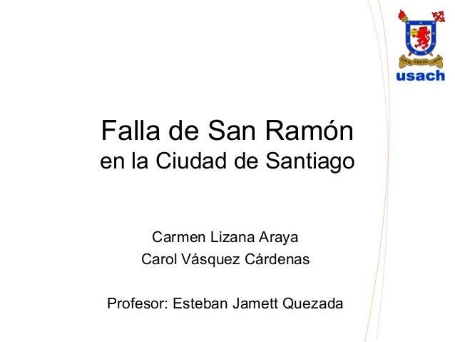 Falla de San Ramón en la Ciudad de Santiago Carmen Lizana Araya Carol Vásquez Cárdenas Profesor: Esteban Jamett Quezada