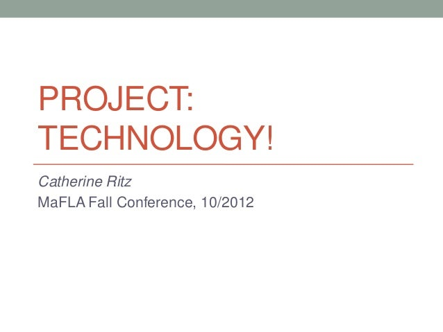 PROJECT:TECHNOLOGY!Catherine RitzMaFLA Fall Conference, 10/2012