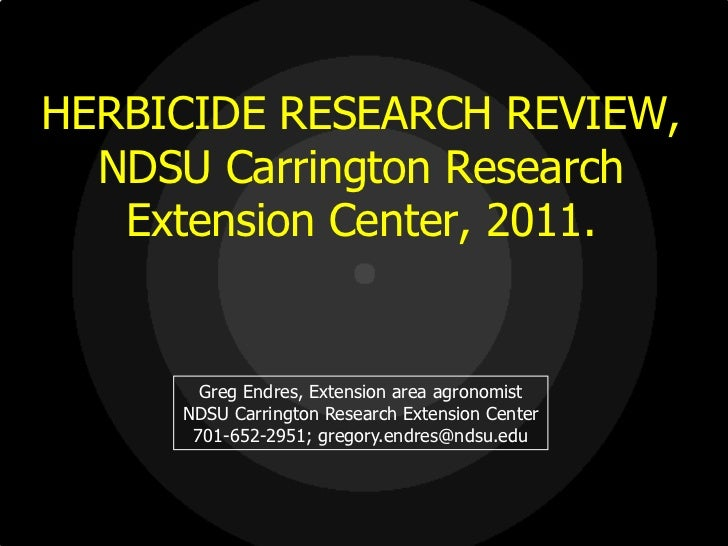 HERBICIDE RESEARCH REVIEW,  NDSU Carrington Research   Extension Center, 2011.       Greg Endres, Extension area agronomis...