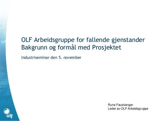 OLF Arbeidsgruppe for fallende gjenstander Bakgrunn og formål med Prosjektet Industriseminar den 5. november Rune Fauskang...