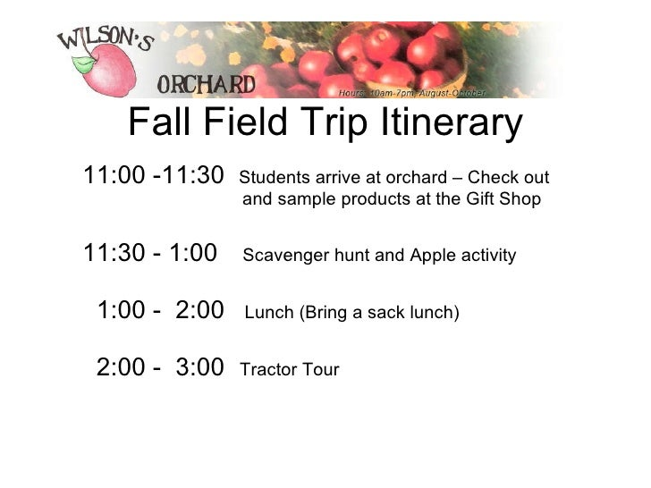 Fall Field Trip Itinerary <ul><li>11:00 -11:30  Students arrive at orchard – Check out    and sample products at the Gift ...