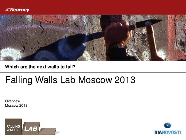 Falling Walls Lab Moscow 2013 Which are the next walls to fall? Moscow 2013 Overview