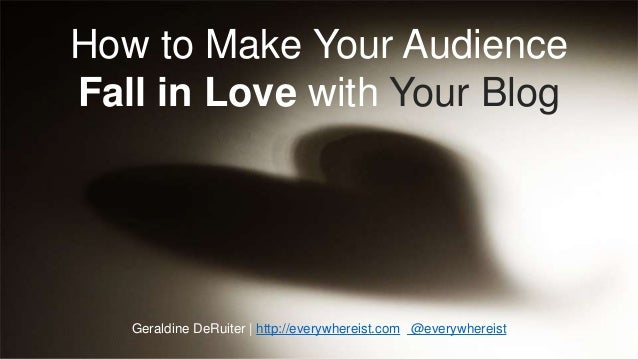 How to Make Your Audience  Fall in Love with Your Blog  Geraldine DeRuiter | http://everywhereist.com | @everywhereist