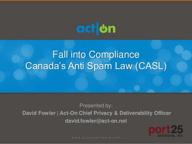 Fall into Compliance Canada's Anti Spam Law (CASL)                      Presented by:David Fowler | Act-On Chief Privacy &...
