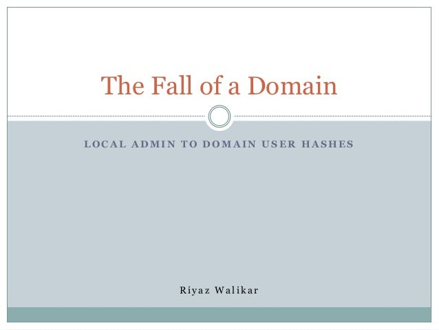 The Fall of a Domain LOCAL ADMIN TO DOMAIN USER HASHES  Riyaz Walikar