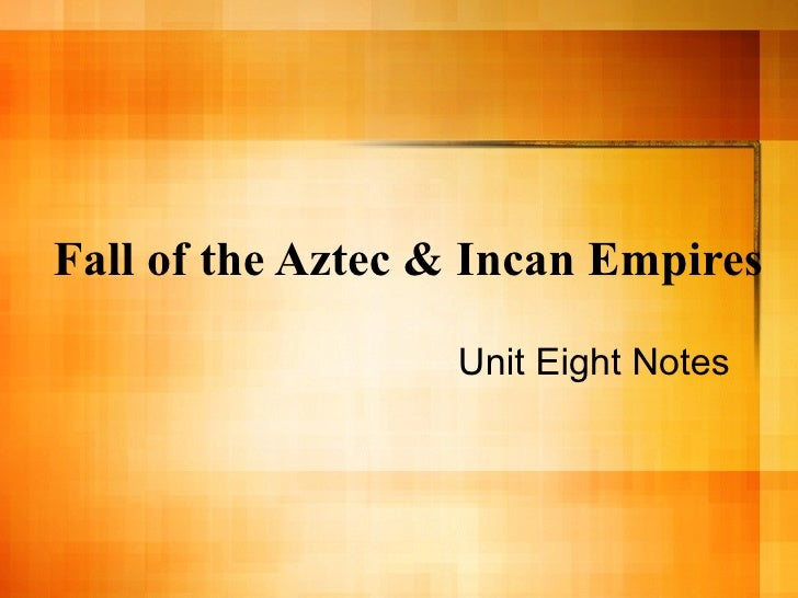 Fall of the Aztec & Incan Empires Unit Eight Notes